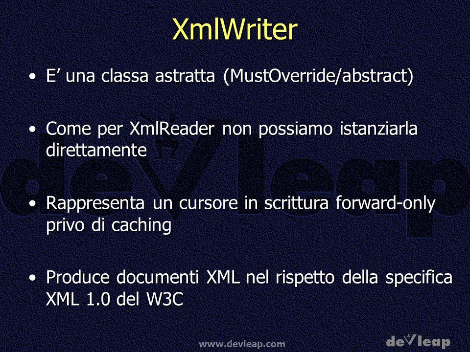 www.devleap.com XmlWriter E una classa astratta (MustOverride/abstract)E una classa astratta (MustOverride/abstract) Come per XmlReader non possiamo istanziarla direttamenteCome per XmlReader non possiamo istanziarla direttamente Rappresenta un cursore in scrittura forward-only privo di cachingRappresenta un cursore in scrittura forward-only privo di caching Produce documenti XML nel rispetto della specifica XML 1.0 del W3CProduce documenti XML nel rispetto della specifica XML 1.0 del W3C