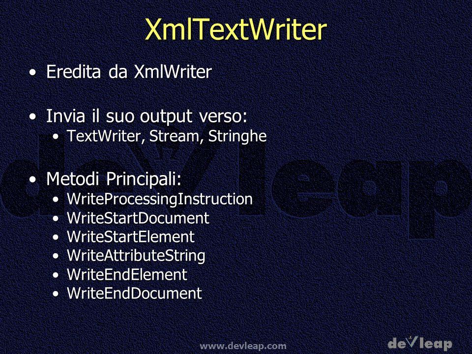www.devleap.com XmlTextWriter Eredita da XmlWriterEredita da XmlWriter Invia il suo output verso:Invia il suo output verso: TextWriter, Stream, StringheTextWriter, Stream, Stringhe Metodi Principali:Metodi Principali: WriteProcessingInstructionWriteProcessingInstruction WriteStartDocumentWriteStartDocument WriteStartElementWriteStartElement WriteAttributeStringWriteAttributeString WriteEndElementWriteEndElement WriteEndDocumentWriteEndDocument