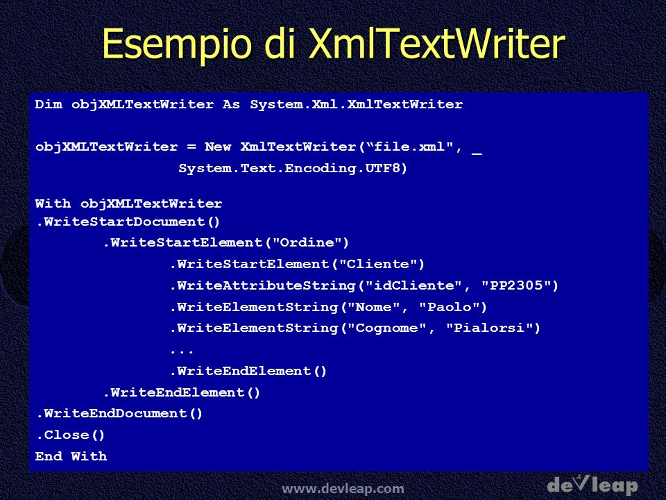 www.devleap.com Esempio di XmlTextWriter Dim objXMLTextWriter As System.Xml.XmlTextWriter objXMLTextWriter = New XmlTextWriter(file.xml , _ System.Text.Encoding.UTF8) With objXMLTextWriter.WriteStartDocument().WriteStartElement( Ordine ).WriteStartElement( Cliente ).WriteAttributeString( idCliente , PP2305 ).WriteElementString( Nome , Paolo ).WriteElementString( Cognome , Pialorsi )....WriteEndElement().WriteEndDocument().Close() End With