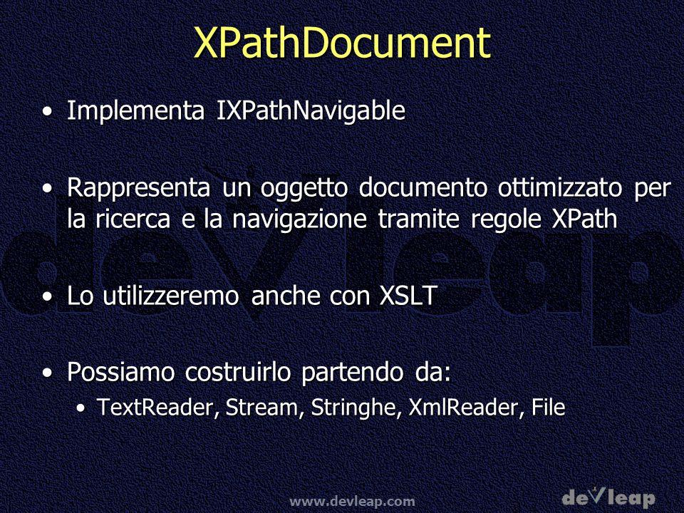 www.devleap.com XPathDocument Implementa IXPathNavigableImplementa IXPathNavigable Rappresenta un oggetto documento ottimizzato per la ricerca e la navigazione tramite regole XPathRappresenta un oggetto documento ottimizzato per la ricerca e la navigazione tramite regole XPath Lo utilizzeremo anche con XSLTLo utilizzeremo anche con XSLT Possiamo costruirlo partendo da:Possiamo costruirlo partendo da: TextReader, Stream, Stringhe, XmlReader, FileTextReader, Stream, Stringhe, XmlReader, File