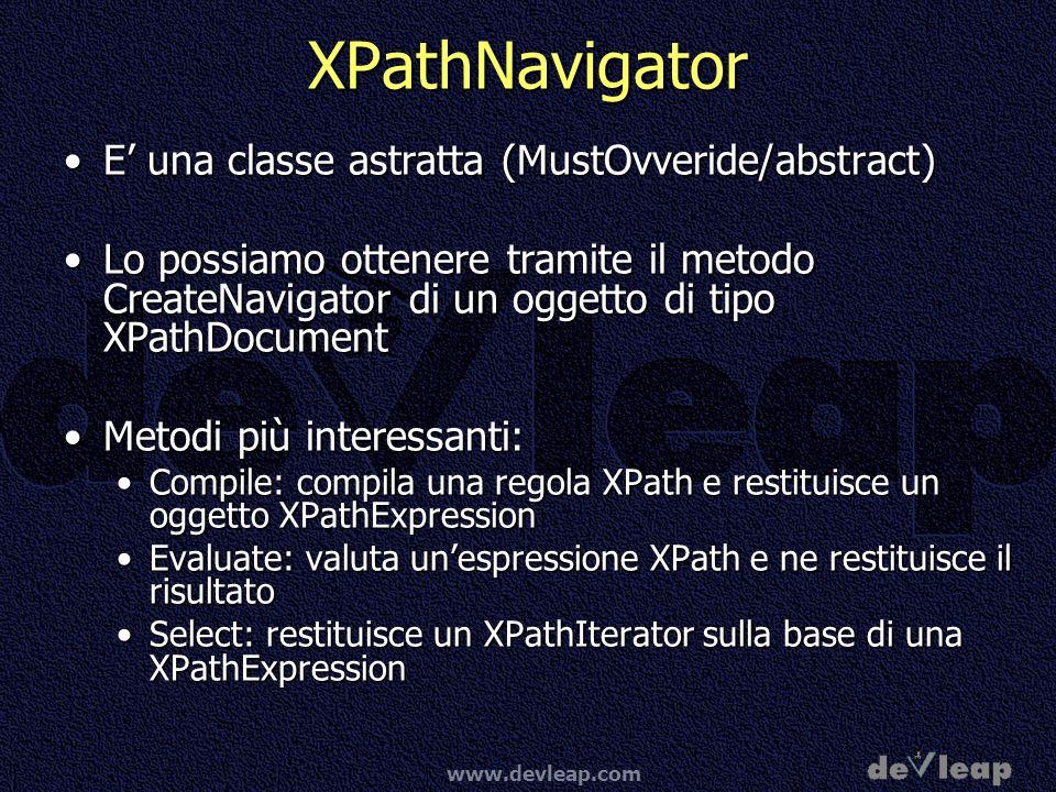 www.devleap.com XPathNavigator E una classe astratta (MustOvveride/abstract)E una classe astratta (MustOvveride/abstract) Lo possiamo ottenere tramite il metodo CreateNavigator di un oggetto di tipo XPathDocumentLo possiamo ottenere tramite il metodo CreateNavigator di un oggetto di tipo XPathDocument Metodi più interessanti:Metodi più interessanti: Compile: compila una regola XPath e restituisce un oggetto XPathExpressionCompile: compila una regola XPath e restituisce un oggetto XPathExpression Evaluate: valuta unespressione XPath e ne restituisce il risultatoEvaluate: valuta unespressione XPath e ne restituisce il risultato Select: restituisce un XPathIterator sulla base di una XPathExpressionSelect: restituisce un XPathIterator sulla base di una XPathExpression