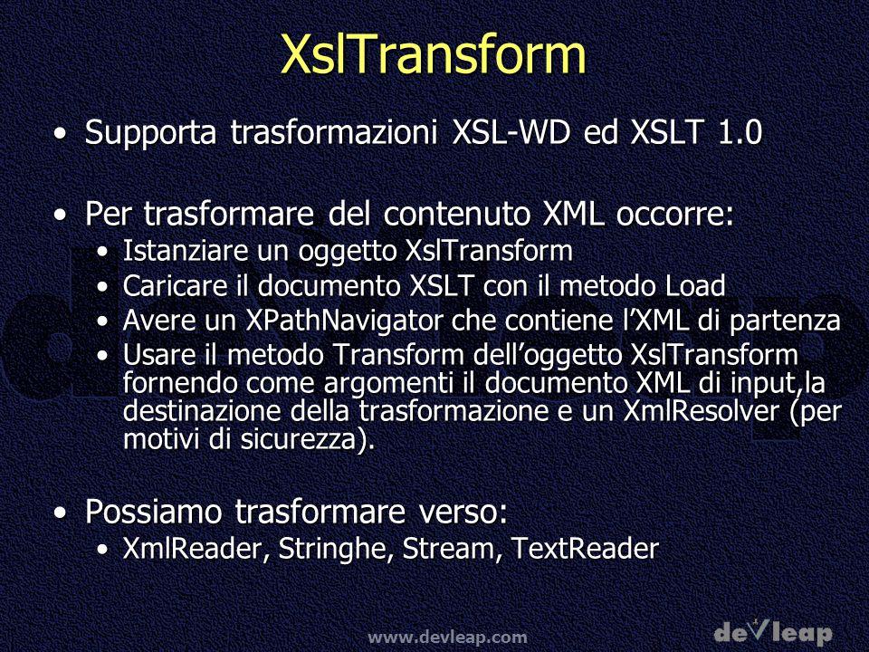 www.devleap.com XslTransform Supporta trasformazioni XSL-WD ed XSLT 1.0Supporta trasformazioni XSL-WD ed XSLT 1.0 Per trasformare del contenuto XML occorre:Per trasformare del contenuto XML occorre: Istanziare un oggetto XslTransformIstanziare un oggetto XslTransform Caricare il documento XSLT con il metodo LoadCaricare il documento XSLT con il metodo Load Avere un XPathNavigator che contiene lXML di partenzaAvere un XPathNavigator che contiene lXML di partenza Usare il metodo Transform delloggetto XslTransform fornendo come argomenti il documento XML di input,la destinazione della trasformazione e un XmlResolver (per motivi di sicurezza).Usare il metodo Transform delloggetto XslTransform fornendo come argomenti il documento XML di input,la destinazione della trasformazione e un XmlResolver (per motivi di sicurezza).