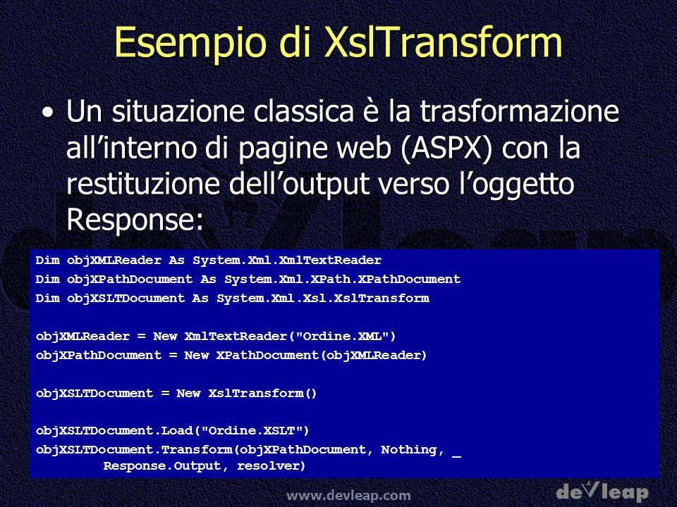 www.devleap.com Esempio di XslTransform Un situazione classica è la trasformazione allinterno di pagine web (ASPX) con la restituzione delloutput verso loggetto Response:Un situazione classica è la trasformazione allinterno di pagine web (ASPX) con la restituzione delloutput verso loggetto Response: Dim objXMLReader As System.Xml.XmlTextReader Dim objXPathDocument As System.Xml.XPath.XPathDocument Dim objXSLTDocument As System.Xml.Xsl.XslTransform objXMLReader = New XmlTextReader( Ordine.XML ) objXPathDocument = New XPathDocument(objXMLReader) objXSLTDocument = New XslTransform() objXSLTDocument.Load( Ordine.XSLT ) objXSLTDocument.Transform(objXPathDocument, Nothing, _ Response.Output, resolver)