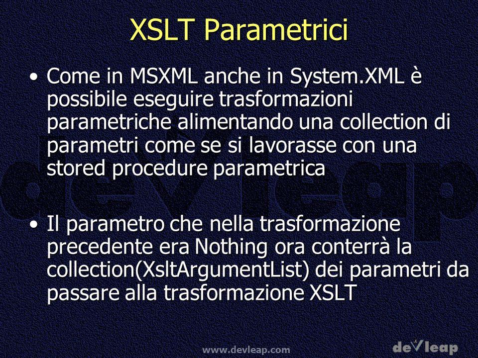 www.devleap.com XSLT Parametrici Come in MSXML anche in System.XML è possibile eseguire trasformazioni parametriche alimentando una collection di parametri come se si lavorasse con una stored procedure parametricaCome in MSXML anche in System.XML è possibile eseguire trasformazioni parametriche alimentando una collection di parametri come se si lavorasse con una stored procedure parametrica Il parametro che nella trasformazione precedente era Nothing ora conterrà la collection(XsltArgumentList) dei parametri da passare alla trasformazione XSLTIl parametro che nella trasformazione precedente era Nothing ora conterrà la collection(XsltArgumentList) dei parametri da passare alla trasformazione XSLT