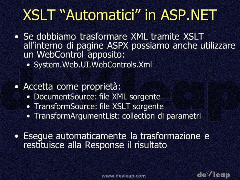 www.devleap.com XSLT Automatici in ASP.NET Se dobbiamo trasformare XML tramite XSLT allinterno di pagine ASPX possiamo anche utilizzare un WebControl apposito:Se dobbiamo trasformare XML tramite XSLT allinterno di pagine ASPX possiamo anche utilizzare un WebControl apposito: System.Web.UI.WebControls.XmlSystem.Web.UI.WebControls.Xml Accetta come proprietà:Accetta come proprietà: DocumentSource: file XML sorgenteDocumentSource: file XML sorgente TransformSource: file XSLT sorgenteTransformSource: file XSLT sorgente TransformArgumentList: collection di parametriTransformArgumentList: collection di parametri Esegue automaticamente la trasformazione e restituisce alla Response il risultatoEsegue automaticamente la trasformazione e restituisce alla Response il risultato
