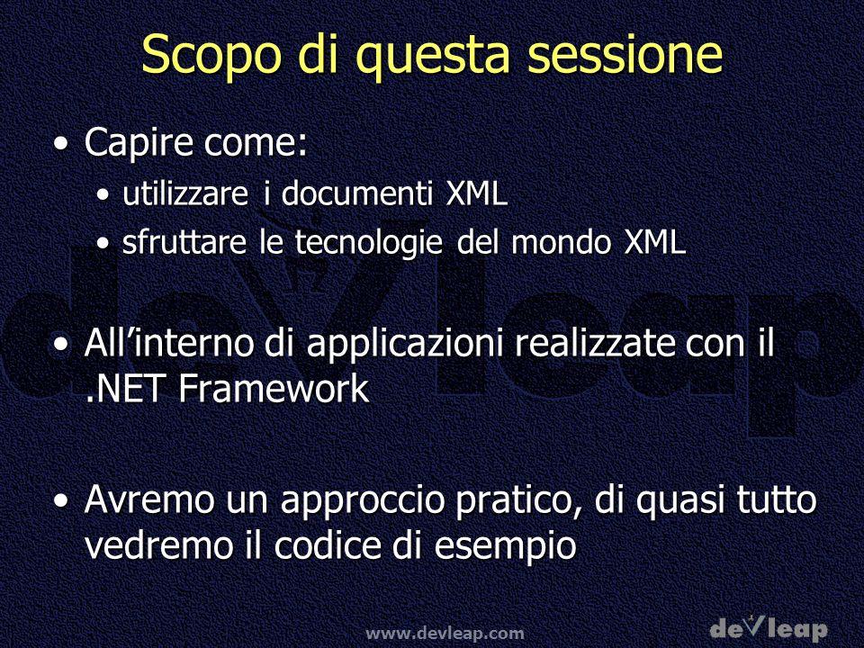 www.devleap.com Scopo di questa sessione Capire come:Capire come: utilizzare i documenti XMLutilizzare i documenti XML sfruttare le tecnologie del mondo XMLsfruttare le tecnologie del mondo XML Allinterno di applicazioni realizzate con il.NET FrameworkAllinterno di applicazioni realizzate con il.NET Framework Avremo un approccio pratico, di quasi tutto vedremo il codice di esempioAvremo un approccio pratico, di quasi tutto vedremo il codice di esempio