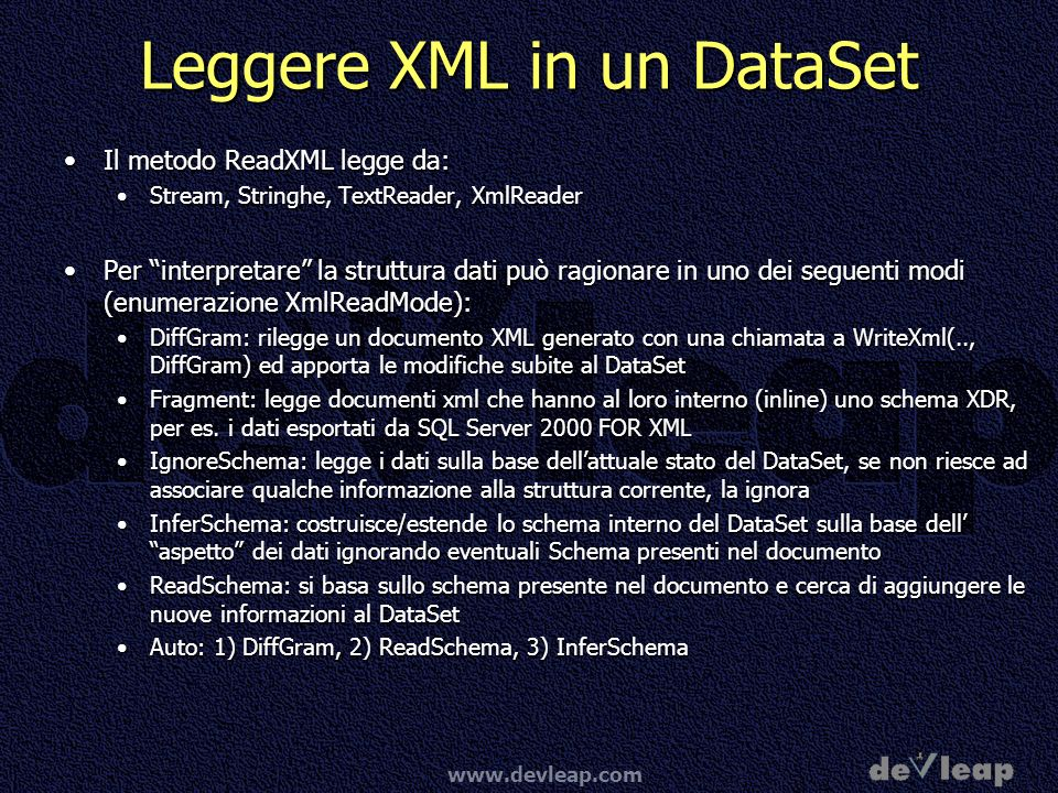 www.devleap.com Leggere XML in un DataSet Il metodo ReadXML legge da:Il metodo ReadXML legge da: Stream, Stringhe, TextReader, XmlReaderStream, String