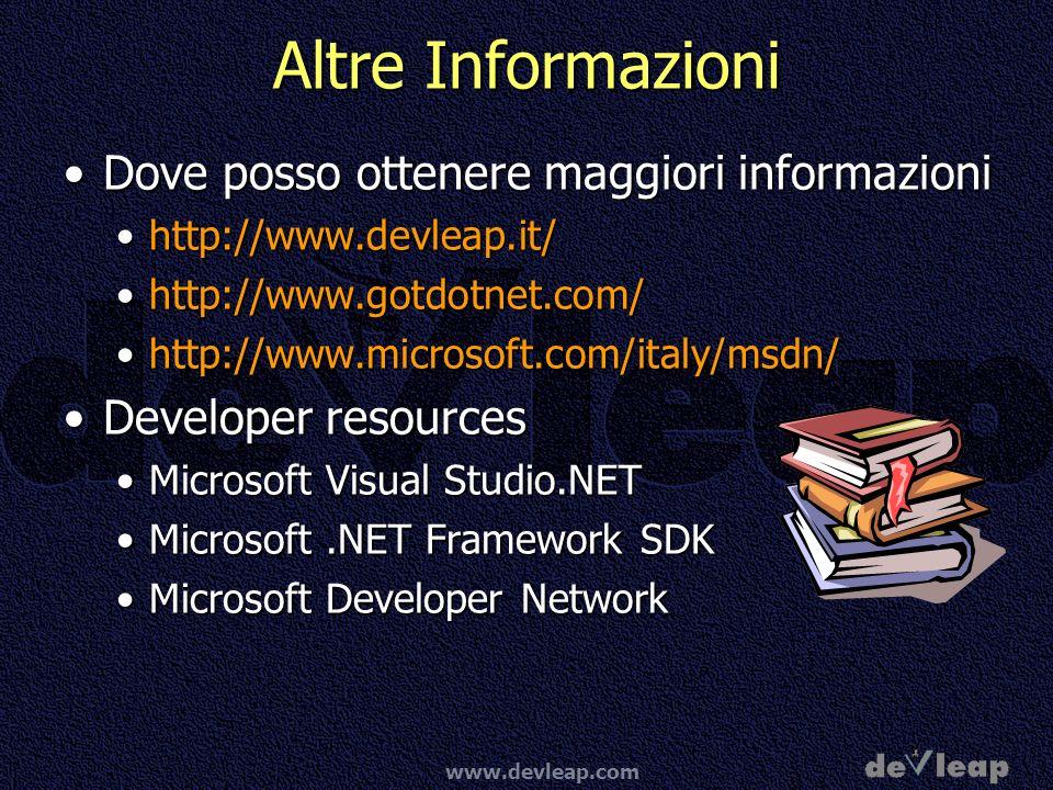 www.devleap.com Altre Informazioni Dove posso ottenere maggiori informazioniDove posso ottenere maggiori informazioni http://www.devleap.it/http://www.devleap.it/ http://www.gotdotnet.com/http://www.gotdotnet.com/ http://www.microsoft.com/italy/msdn/http://www.microsoft.com/italy/msdn/ Developer resourcesDeveloper resources Microsoft Visual Studio.NETMicrosoft Visual Studio.NET Microsoft.NET Framework SDKMicrosoft.NET Framework SDK Microsoft Developer NetworkMicrosoft Developer Network