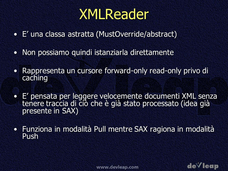 www.devleap.com XMLReader E una classa astratta (MustOverride/abstract)E una classa astratta (MustOverride/abstract) Non possiamo quindi istanziarla direttamenteNon possiamo quindi istanziarla direttamente Rappresenta un cursore forward-only read-only privo di cachingRappresenta un cursore forward-only read-only privo di caching E pensata per leggere velocemente documenti XML senza tenere traccia di ciò che è già stato processato (idea già presente in SAX)E pensata per leggere velocemente documenti XML senza tenere traccia di ciò che è già stato processato (idea già presente in SAX) Funziona in modalità Pull mentre SAX ragiona in modalità PushFunziona in modalità Pull mentre SAX ragiona in modalità Push