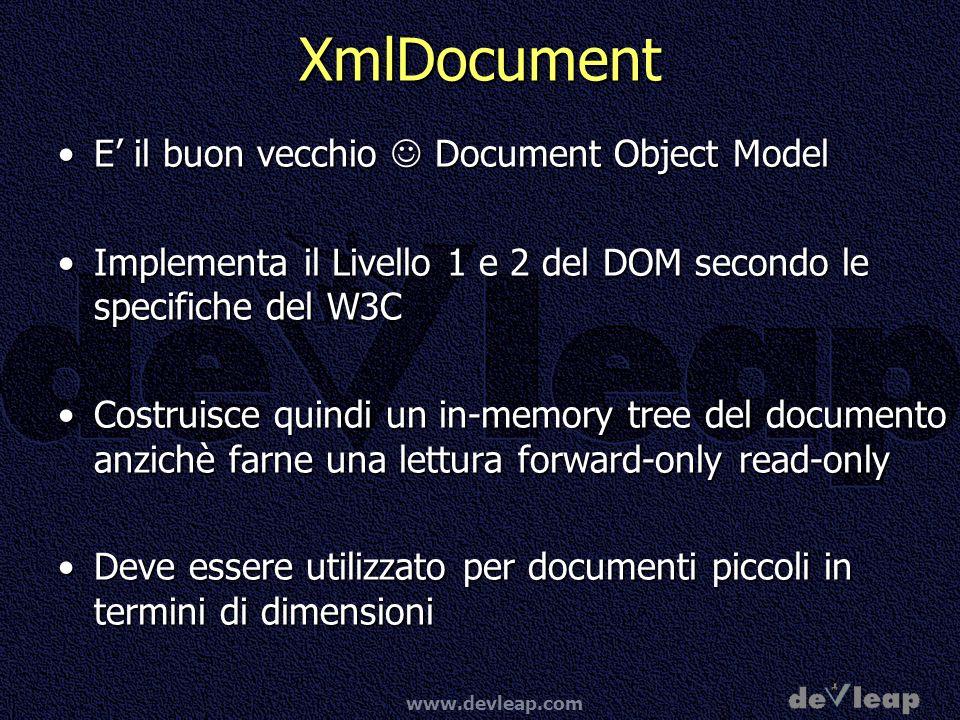 www.devleap.com XmlDocument E il buon vecchio Document Object ModelE il buon vecchio Document Object Model Implementa il Livello 1 e 2 del DOM secondo le specifiche del W3CImplementa il Livello 1 e 2 del DOM secondo le specifiche del W3C Costruisce quindi un in-memory tree del documento anzichè farne una lettura forward-only read-onlyCostruisce quindi un in-memory tree del documento anzichè farne una lettura forward-only read-only Deve essere utilizzato per documenti piccoli in termini di dimensioniDeve essere utilizzato per documenti piccoli in termini di dimensioni