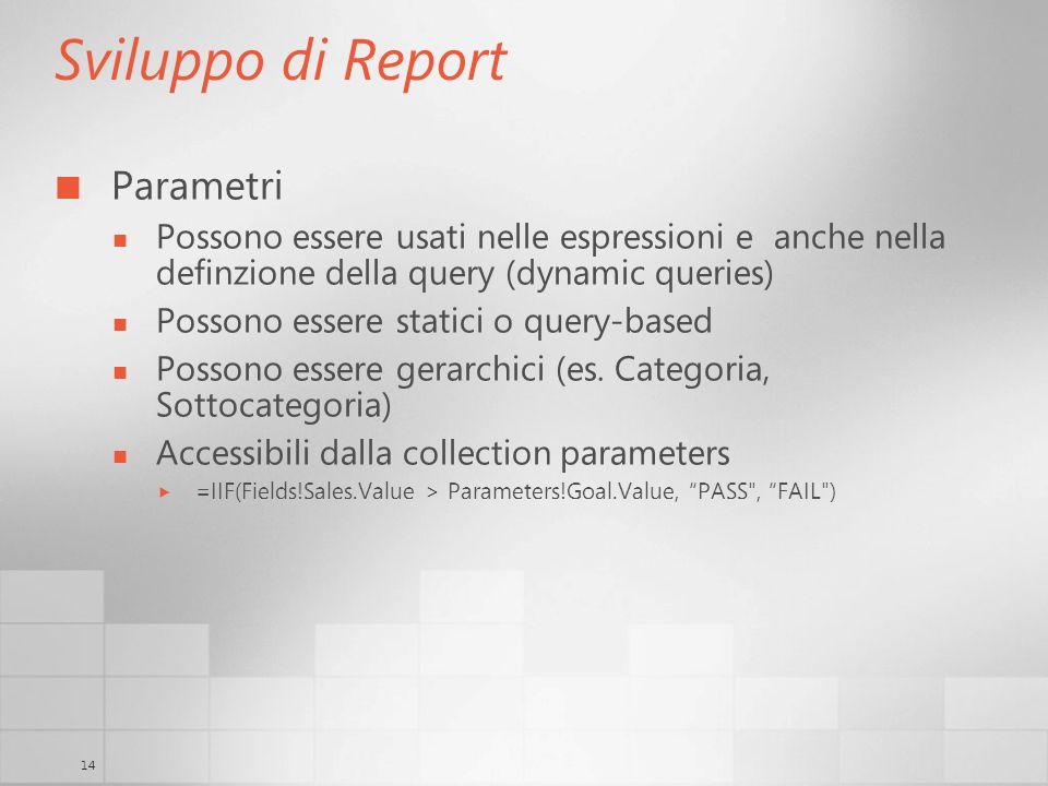 14 Sviluppo di Report Parametri Possono essere usati nelle espressioni e anche nella definzione della query (dynamic queries) Possono essere statici o query-based Possono essere gerarchici (es.