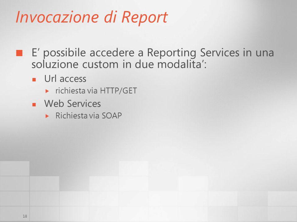 18 Invocazione di Report E possibile accedere a Reporting Services in una soluzione custom in due modalita: Url access richiesta via HTTP/GET Web Services Richiesta via SOAP