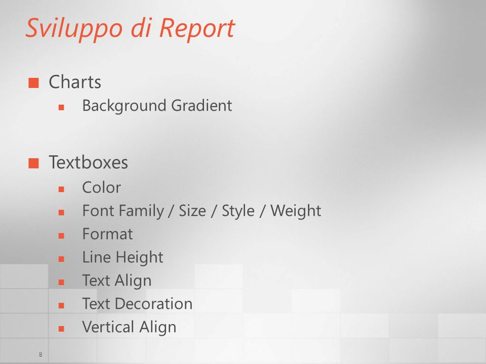 8 Sviluppo di Report Charts Background Gradient Textboxes Color Font Family / Size / Style / Weight Format Line Height Text Align Text Decoration Vertical Align