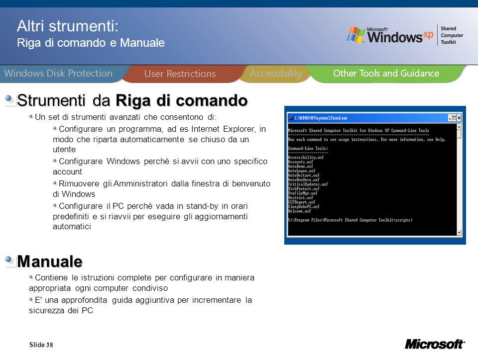 Slide 38 Altri strumenti: Riga di comando e Manuale Strumenti da Riga di comando Un set di strumenti avanzati che consentono di: Configurare un progra