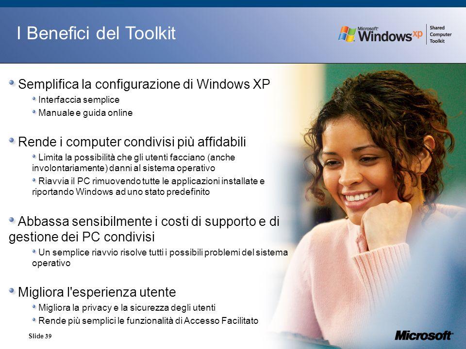 Slide 39 I Benefici del Toolkit Semplifica la configurazione di Windows XP Interfaccia semplice Manuale e guida online Rende i computer condivisi più