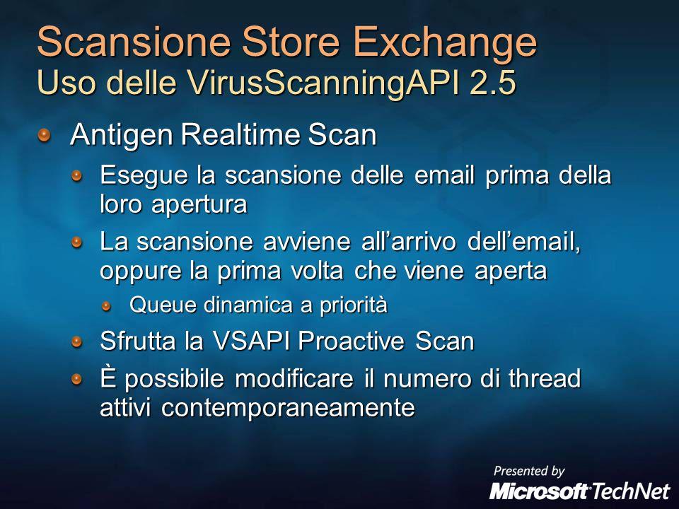 Scansione Store Exchange Uso delle VirusScanningAPI 2.5 Antigen Realtime Scan Esegue la scansione delle email prima della loro apertura La scansione avviene allarrivo dellemail, oppure la prima volta che viene aperta Queue dinamica a priorità Sfrutta la VSAPI Proactive Scan È possibile modificare il numero di thread attivi contemporaneamente