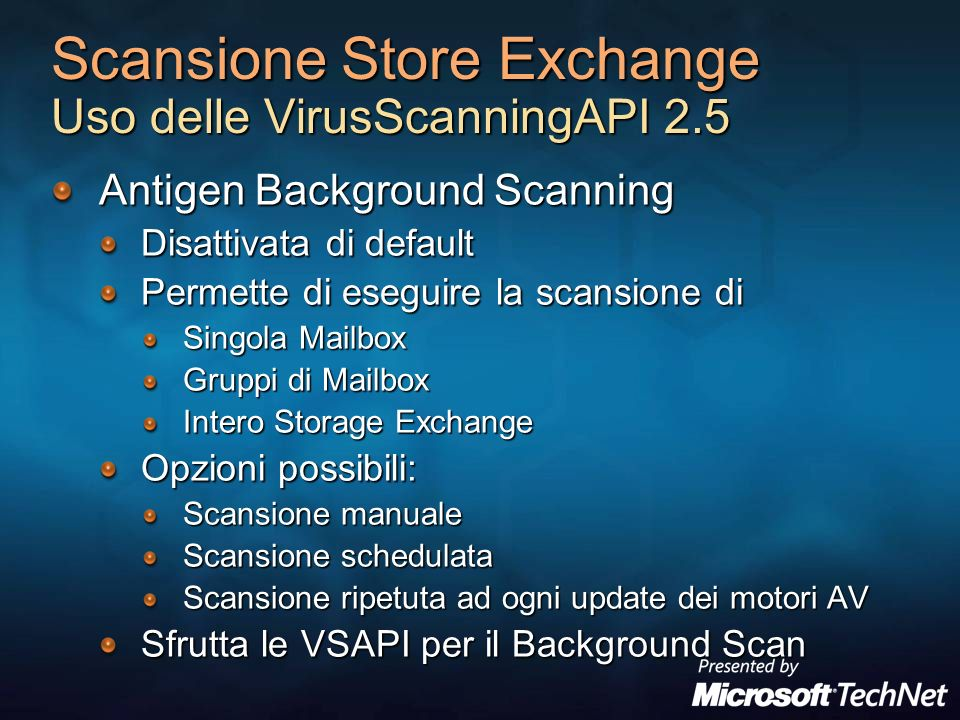 Scansione Store Exchange Uso delle VirusScanningAPI 2.5 Antigen Background Scanning Disattivata di default Permette di eseguire la scansione di Singola Mailbox Gruppi di Mailbox Intero Storage Exchange Opzioni possibili: Scansione manuale Scansione schedulata Scansione ripetuta ad ogni update dei motori AV Sfrutta le VSAPI per il Background Scan