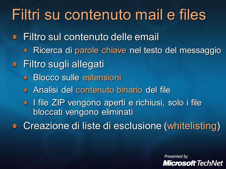 Filtri su contenuto mail e files Filtro sul contenuto delle email Ricerca di parole chiave nel testo del messaggio Filtro sugli allegati Blocco sulle estensioni Analisi del contenuto binario del file I file ZIP vengono aperti e richiusi, solo i file bloccati vengono eliminati Creazione di liste di esclusione (whitelisting)