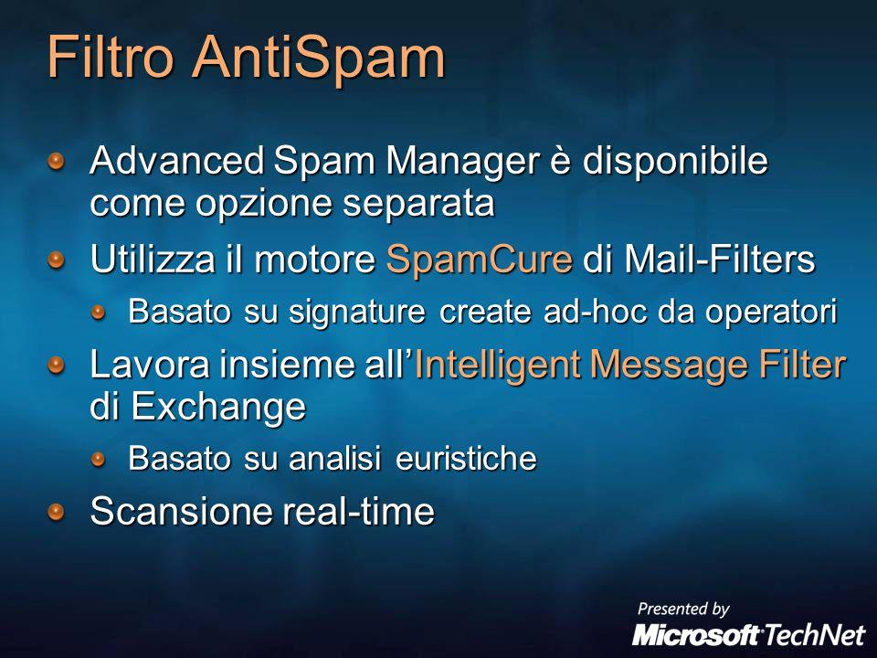 Filtro AntiSpam Advanced Spam Manager è disponibile come opzione separata Utilizza il motore SpamCure di Mail-Filters Basato su signature create ad-hoc da operatori Lavora insieme allIntelligent Message Filter di Exchange Basato su analisi euristiche Scansione real-time