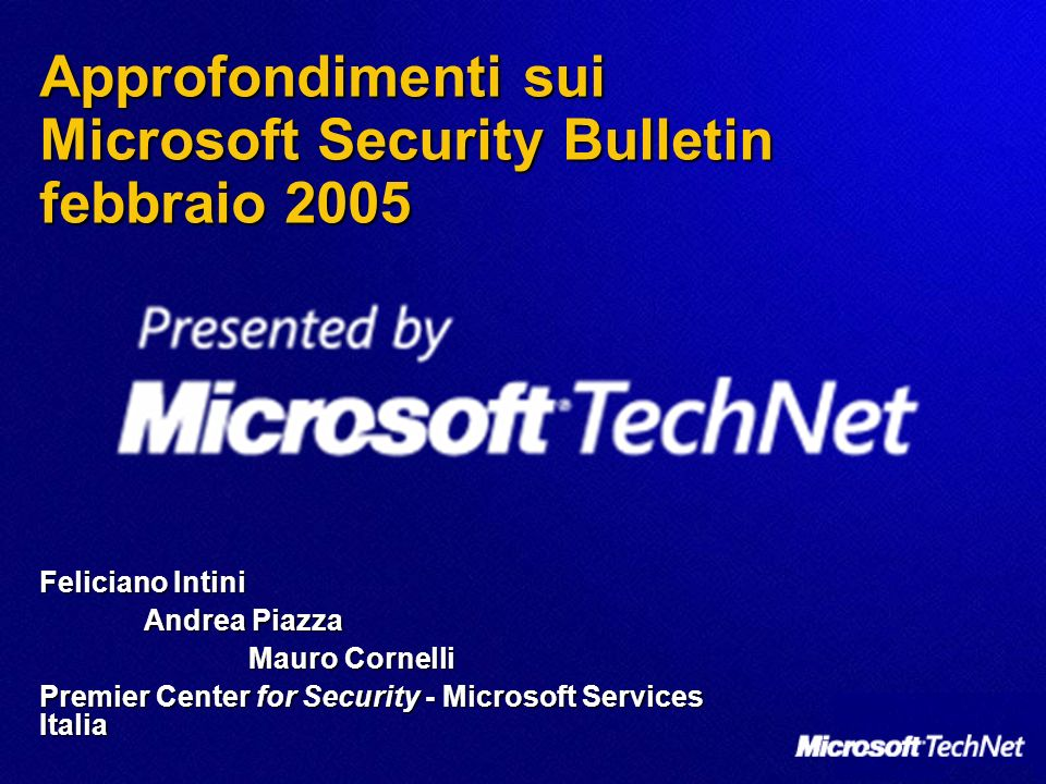 Approfondimenti sui Microsoft Security Bulletin febbraio 2005 Feliciano Intini Andrea Piazza Mauro Cornelli Premier Center for Security - Microsoft Services Italia