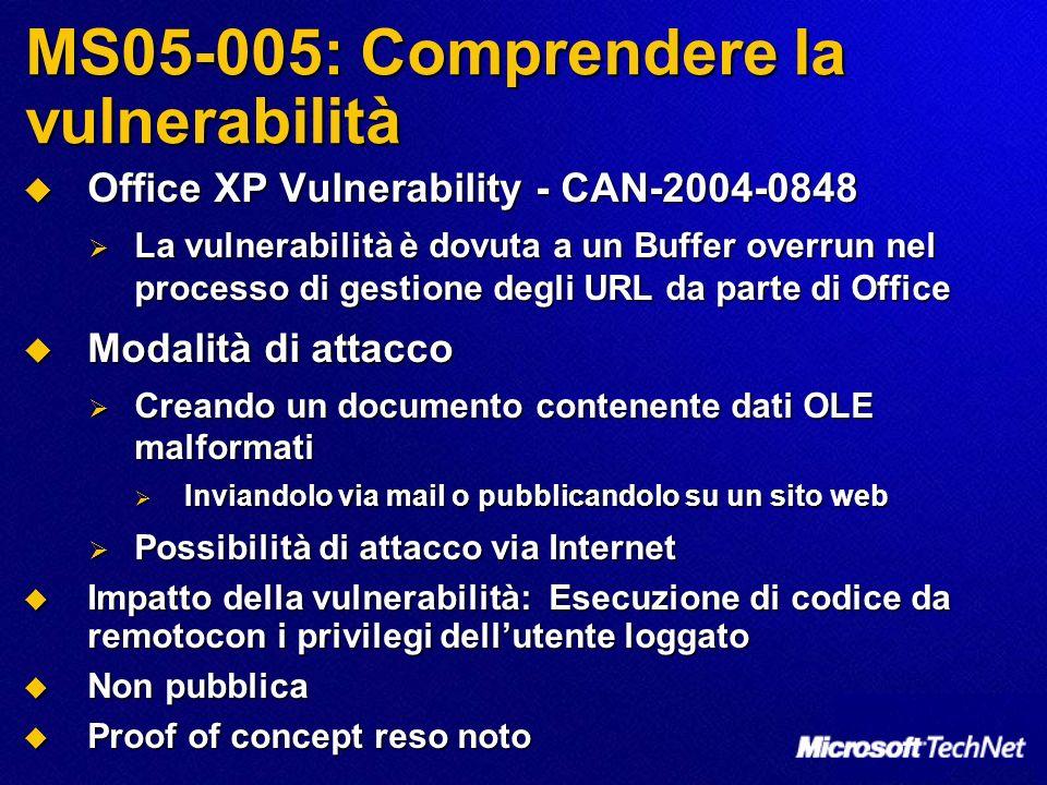 MS05-005: Comprendere la vulnerabilità Office XP Vulnerability - CAN-2004-0848 Office XP Vulnerability - CAN-2004-0848 La vulnerabilità è dovuta a un Buffer overrun nel processo di gestione degli URL da parte di Office La vulnerabilità è dovuta a un Buffer overrun nel processo di gestione degli URL da parte di Office Modalità di attacco Modalità di attacco Creando un documento contenente dati OLE malformati Creando un documento contenente dati OLE malformati Inviandolo via mail o pubblicandolo su un sito web Inviandolo via mail o pubblicandolo su un sito web Possibilità di attacco via Internet Possibilità di attacco via Internet Impatto della vulnerabilità: Esecuzione di codice da remotocon i privilegi dellutente loggato Impatto della vulnerabilità: Esecuzione di codice da remotocon i privilegi dellutente loggato Non pubblica Non pubblica Proof of concept reso noto Proof of concept reso noto