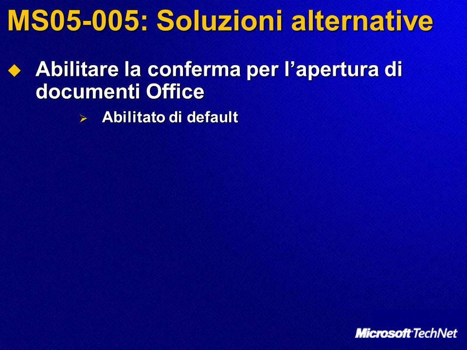 MS05-005: Soluzioni alternative Abilitare la conferma per lapertura di documenti Office Abilitare la conferma per lapertura di documenti Office Abilitato di default Abilitato di default