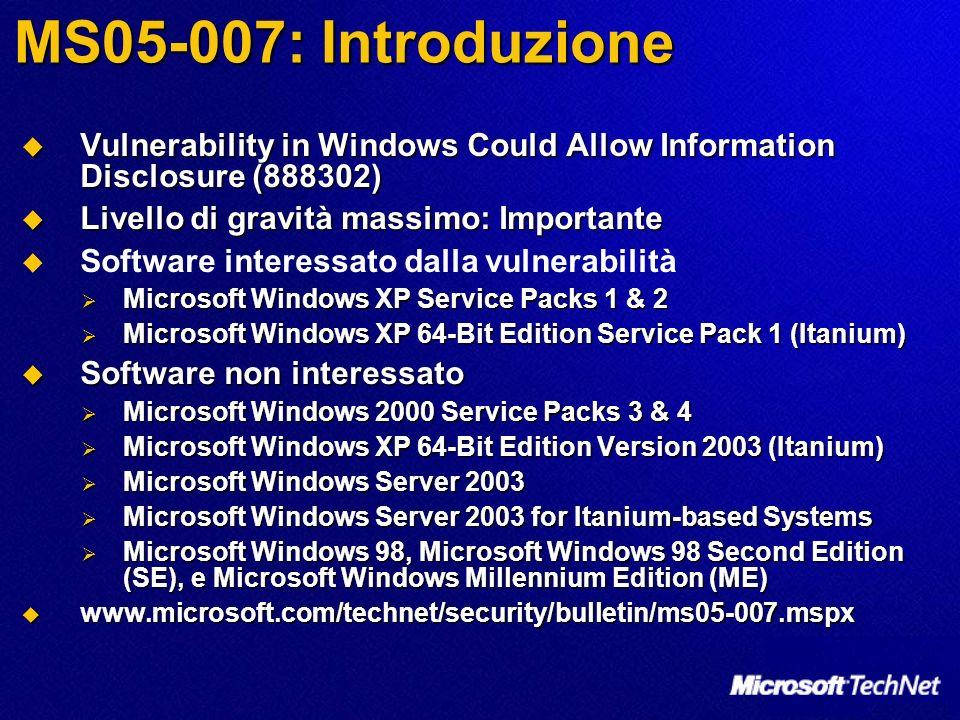 MS05-007: Introduzione Vulnerability in Windows Could Allow Information Disclosure (888302) Vulnerability in Windows Could Allow Information Disclosure (888302) Livello di gravità massimo: Importante Livello di gravità massimo: Importante Software interessato dalla vulnerabilità Microsoft Windows XP Service Packs 1 & 2 Microsoft Windows XP Service Packs 1 & 2 Microsoft Windows XP 64-Bit Edition Service Pack 1 (Itanium) Microsoft Windows XP 64-Bit Edition Service Pack 1 (Itanium) Software non interessato Software non interessato Microsoft Windows 2000 Service Packs 3 & 4 Microsoft Windows 2000 Service Packs 3 & 4 Microsoft Windows XP 64-Bit Edition Version 2003 (Itanium) Microsoft Windows XP 64-Bit Edition Version 2003 (Itanium) Microsoft Windows Server 2003 Microsoft Windows Server 2003 Microsoft Windows Server 2003 for Itanium-based Systems Microsoft Windows Server 2003 for Itanium-based Systems Microsoft Windows 98, Microsoft Windows 98 Second Edition (SE), e Microsoft Windows Millennium Edition (ME) Microsoft Windows 98, Microsoft Windows 98 Second Edition (SE), e Microsoft Windows Millennium Edition (ME) www.microsoft.com/technet/security/bulletin/ms05-007.mspx www.microsoft.com/technet/security/bulletin/ms05-007.mspx