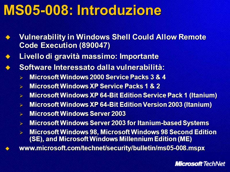 MS05-008: Introduzione Vulnerability in Windows Shell Could Allow Remote Code Execution (890047) Vulnerability in Windows Shell Could Allow Remote Code Execution (890047) Livello di gravità massimo: Importante Livello di gravità massimo: Importante Software Interessato dalla vulnerabilità: Software Interessato dalla vulnerabilità: Microsoft Windows 2000 Service Packs 3 & 4 Microsoft Windows 2000 Service Packs 3 & 4 Microsoft Windows XP Service Packs 1 & 2 Microsoft Windows XP Service Packs 1 & 2 Microsoft Windows XP 64-Bit Edition Service Pack 1 (Itanium) Microsoft Windows XP 64-Bit Edition Service Pack 1 (Itanium) Microsoft Windows XP 64-Bit Edition Version 2003 (Itanium) Microsoft Windows XP 64-Bit Edition Version 2003 (Itanium) Microsoft Windows Server 2003 Microsoft Windows Server 2003 Microsoft Windows Server 2003 for Itanium-based Systems Microsoft Windows Server 2003 for Itanium-based Systems Microsoft Windows 98, Microsoft Windows 98 Second Edition (SE), and Microsoft Windows Millennium Edition (ME) Microsoft Windows 98, Microsoft Windows 98 Second Edition (SE), and Microsoft Windows Millennium Edition (ME) www.microsoft.com/technet/security/bulletin/ms05-008.mspx www.microsoft.com/technet/security/bulletin/ms05-008.mspx