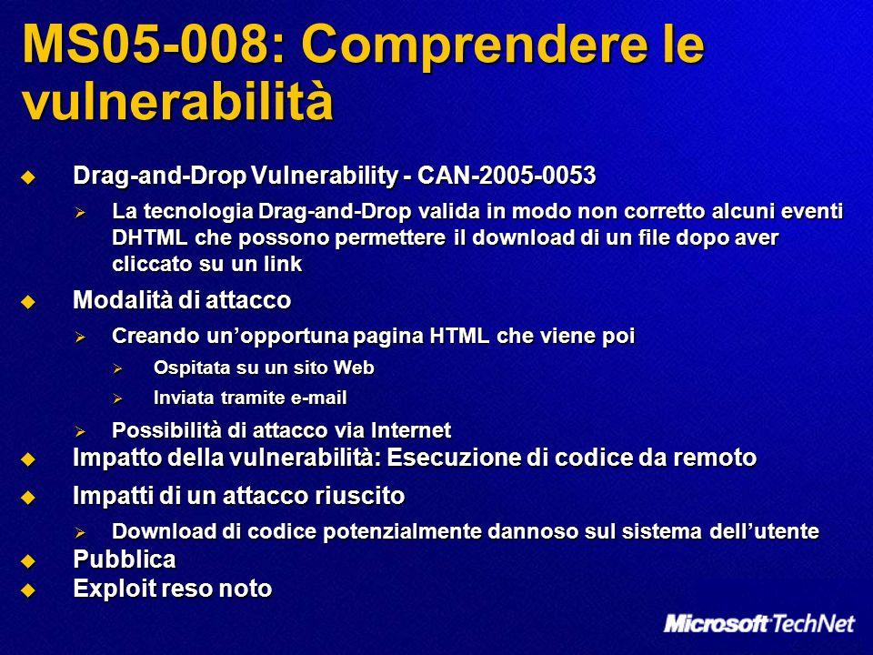 MS05-008: Comprendere le vulnerabilità Drag-and-Drop Vulnerability - CAN-2005-0053 Drag-and-Drop Vulnerability - CAN-2005-0053 La tecnologia Drag-and-Drop valida in modo non corretto alcuni eventi DHTML che possono permettere il download di un file dopo aver cliccato su un link La tecnologia Drag-and-Drop valida in modo non corretto alcuni eventi DHTML che possono permettere il download di un file dopo aver cliccato su un link Modalità di attacco Modalità di attacco Creando unopportuna pagina HTML che viene poi Creando unopportuna pagina HTML che viene poi Ospitata su un sito Web Ospitata su un sito Web Inviata tramite e-mail Inviata tramite e-mail Possibilità di attacco via Internet Possibilità di attacco via Internet Impatto della vulnerabilità: Esecuzione di codice da remoto Impatto della vulnerabilità: Esecuzione di codice da remoto Impatti di un attacco riuscito Impatti di un attacco riuscito Download di codice potenzialmente dannoso sul sistema dellutente Download di codice potenzialmente dannoso sul sistema dellutente Pubblica Pubblica Exploit reso noto Exploit reso noto
