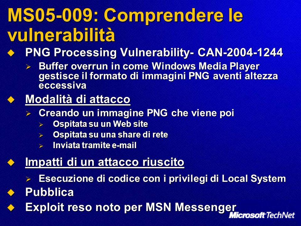 MS05-009: Comprendere le vulnerabilità PNG Processing Vulnerability- CAN-2004-1244 PNG Processing Vulnerability- CAN-2004-1244 Buffer overrun in come Windows Media Player gestisce il formato di immagini PNG aventi altezza eccessiva Buffer overrun in come Windows Media Player gestisce il formato di immagini PNG aventi altezza eccessiva Modalità di attacco Modalità di attacco Creando un immagine PNG che viene poi Creando un immagine PNG che viene poi Ospitata su un Web site Ospitata su un Web site Ospitata su una share di rete Ospitata su una share di rete Inviata tramite e-mail Inviata tramite e-mail Impatti di un attacco riuscito Impatti di un attacco riuscito Esecuzione di codice con i privilegi di Local System Esecuzione di codice con i privilegi di Local System Pubblica Pubblica Exploit reso noto per MSN Messenger Exploit reso noto per MSN Messenger