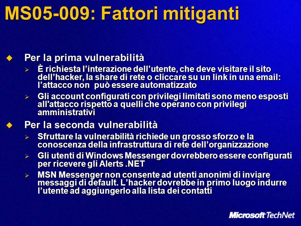 MS05-009: Fattori mitiganti Per la prima vulnerabilità Per la prima vulnerabilità È richiesta linterazione dellutente, che deve visitare il sito dellh