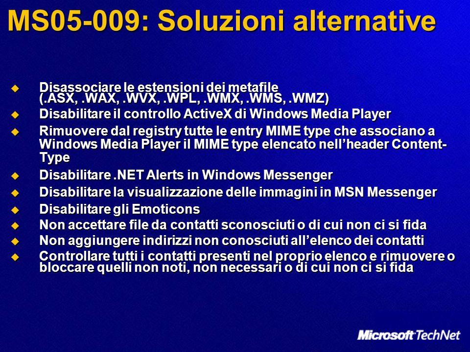 MS05-009: Soluzioni alternative Disassociare le estensioni dei metafile (.ASX,.WAX,.WVX,.WPL,.WMX,.WMS,.WMZ) Disassociare le estensioni dei metafile (.ASX,.WAX,.WVX,.WPL,.WMX,.WMS,.WMZ) Disabilitare il controllo ActiveX di Windows Media Player Disabilitare il controllo ActiveX di Windows Media Player Rimuovere dal registry tutte le entry MIME type che associano a Windows Media Player il MIME type elencato nellheader Content- Type Rimuovere dal registry tutte le entry MIME type che associano a Windows Media Player il MIME type elencato nellheader Content- Type Disabilitare.NET Alerts in Windows Messenger Disabilitare.NET Alerts in Windows Messenger Disabilitare la visualizzazione delle immagini in MSN Messenger Disabilitare la visualizzazione delle immagini in MSN Messenger Disabilitare gli Emoticons Disabilitare gli Emoticons Non accettare file da contatti sconosciuti o di cui non ci si fida Non accettare file da contatti sconosciuti o di cui non ci si fida Non aggiungere indirizzi non conosciuti allelenco dei contatti Non aggiungere indirizzi non conosciuti allelenco dei contatti Controllare tutti i contatti presenti nel proprio elenco e rimuovere o bloccare quelli non noti, non necessari o di cui non ci si fida Controllare tutti i contatti presenti nel proprio elenco e rimuovere o bloccare quelli non noti, non necessari o di cui non ci si fida