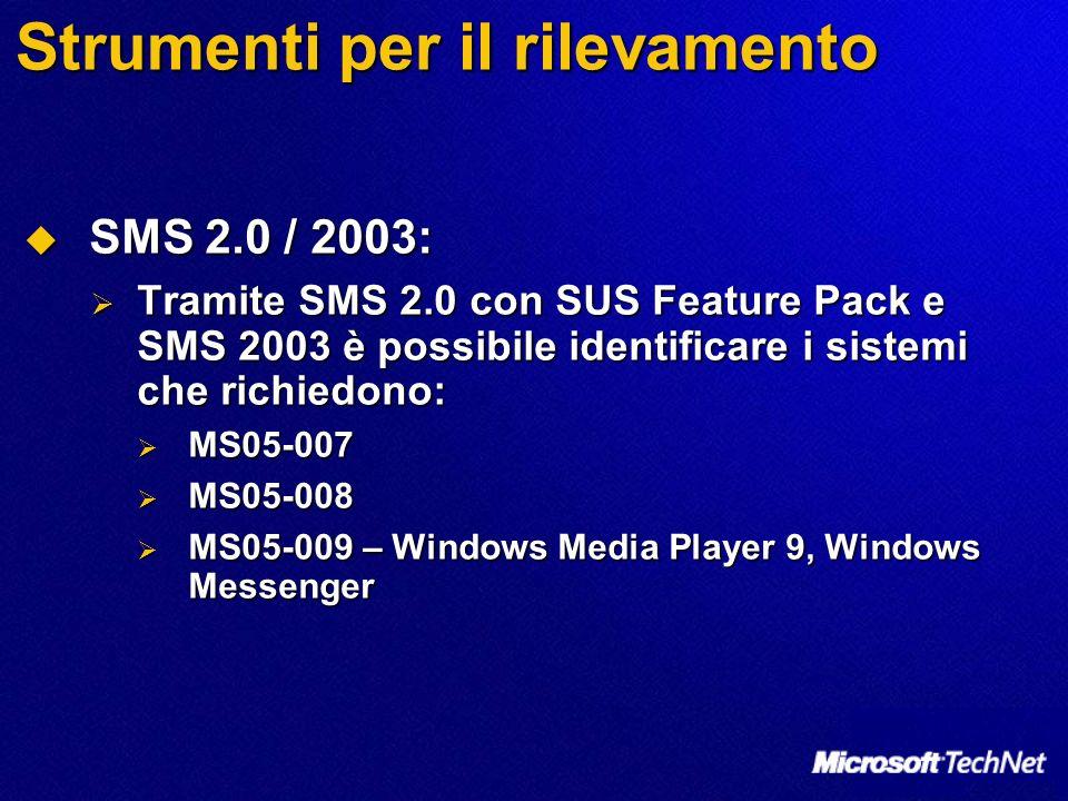 Strumenti per il rilevamento SMS 2.0 / 2003: SMS 2.0 / 2003: Tramite SMS 2.0 con SUS Feature Pack e SMS 2003 è possibile identificare i sistemi che richiedono: Tramite SMS 2.0 con SUS Feature Pack e SMS 2003 è possibile identificare i sistemi che richiedono: MS05-007 MS05-007 MS05-008 MS05-008 MS05-009 – Windows Media Player 9, Windows Messenger MS05-009 – Windows Media Player 9, Windows Messenger