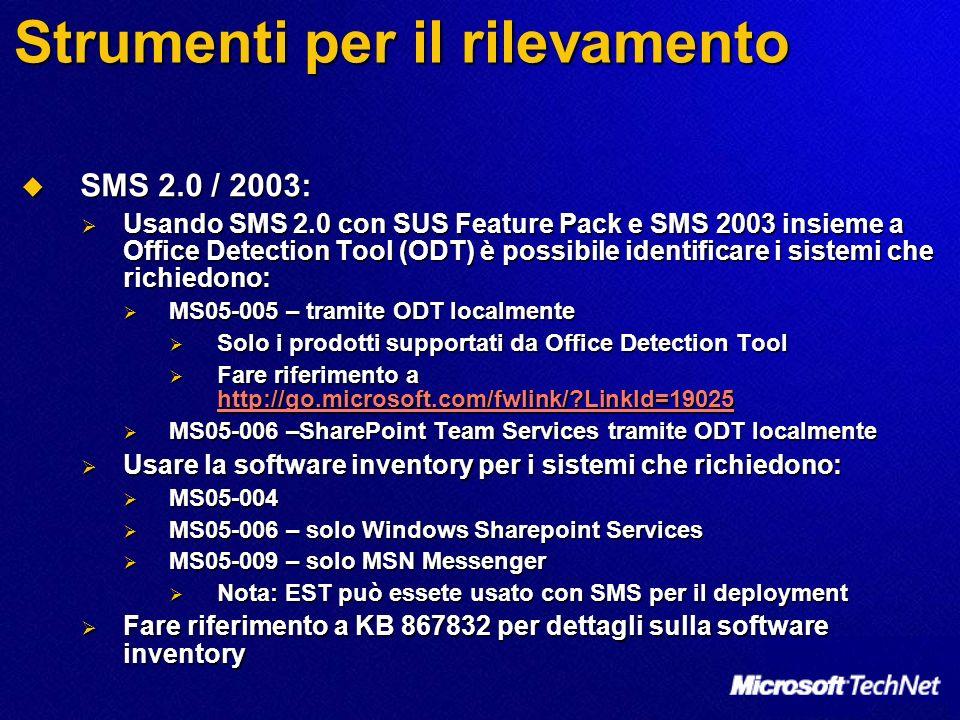 Strumenti per il rilevamento SMS 2.0 / 2003: SMS 2.0 / 2003: Usando SMS 2.0 con SUS Feature Pack e SMS 2003 insieme a Office Detection Tool (ODT) è possibile identificare i sistemi che richiedono: Usando SMS 2.0 con SUS Feature Pack e SMS 2003 insieme a Office Detection Tool (ODT) è possibile identificare i sistemi che richiedono: MS05-005 – tramite ODT localmente MS05-005 – tramite ODT localmente Solo i prodotti supportati da Office Detection Tool Solo i prodotti supportati da Office Detection Tool Fare riferimento a http://go.microsoft.com/fwlink/ LinkId=19025 Fare riferimento a http://go.microsoft.com/fwlink/ LinkId=19025 http://go.microsoft.com/fwlink/ LinkId=19025 MS05-006 –SharePoint Team Services tramite ODT localmente MS05-006 –SharePoint Team Services tramite ODT localmente Usare la software inventory per i sistemi che richiedono: Usare la software inventory per i sistemi che richiedono: MS05-004 MS05-004 MS05-006 – solo Windows Sharepoint Services MS05-006 – solo Windows Sharepoint Services MS05-009 – solo MSN Messenger MS05-009 – solo MSN Messenger Nota: EST può essete usato con SMS per il deployment Nota: EST può essete usato con SMS per il deployment Fare riferimento a KB 867832 per dettagli sulla software inventory Fare riferimento a KB 867832 per dettagli sulla software inventory