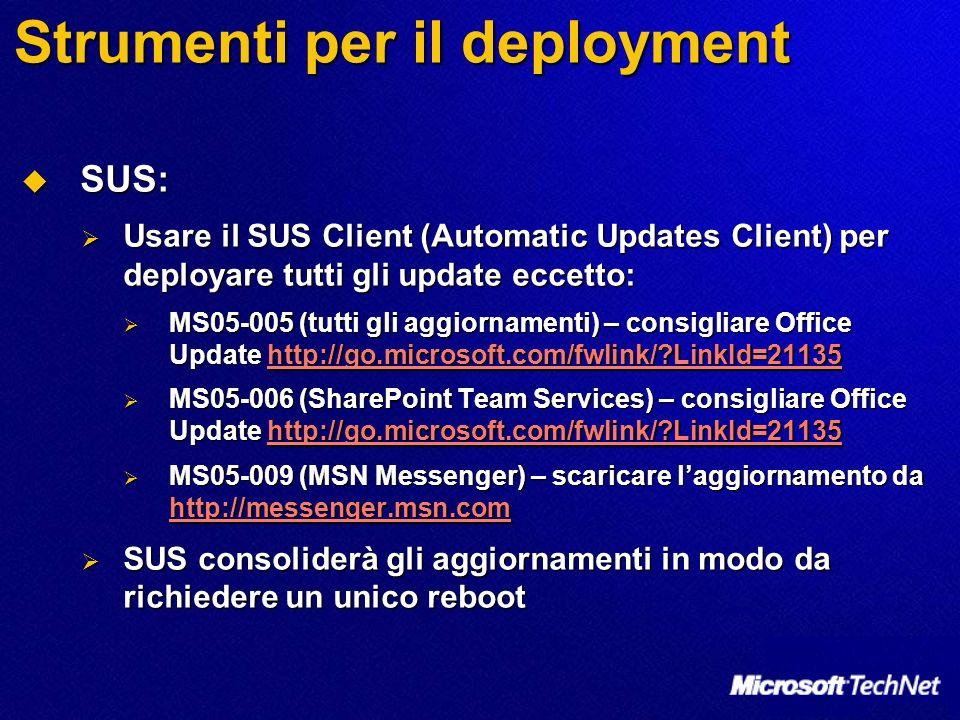 Strumenti per il deployment SUS: SUS: Usare il SUS Client (Automatic Updates Client) per deployare tutti gli update eccetto: Usare il SUS Client (Automatic Updates Client) per deployare tutti gli update eccetto: MS05-005 (tutti gli aggiornamenti) – consigliare Office Update http://go.microsoft.com/fwlink/ LinkId=21135 MS05-005 (tutti gli aggiornamenti) – consigliare Office Update http://go.microsoft.com/fwlink/ LinkId=21135http://go.microsoft.com/fwlink/ LinkId=21135 MS05-006 (SharePoint Team Services) – consigliare Office Update http://go.microsoft.com/fwlink/ LinkId=21135 MS05-006 (SharePoint Team Services) – consigliare Office Update http://go.microsoft.com/fwlink/ LinkId=21135http://go.microsoft.com/fwlink/ LinkId=21135 MS05-009 (MSN Messenger) – scaricare laggiornamento da http://messenger.msn.com MS05-009 (MSN Messenger) – scaricare laggiornamento da http://messenger.msn.com http://messenger.msn.com SUS consoliderà gli aggiornamenti in modo da richiedere un unico reboot SUS consoliderà gli aggiornamenti in modo da richiedere un unico reboot