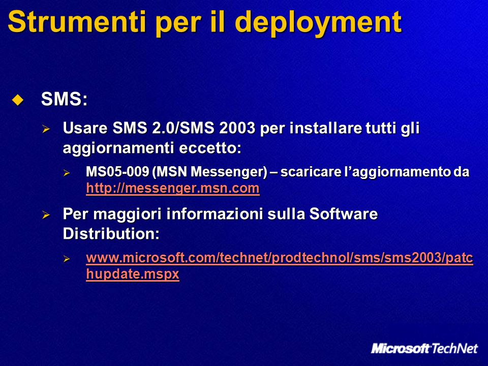 Strumenti per il deployment SMS: SMS: Usare SMS 2.0/SMS 2003 per installare tutti gli aggiornamenti eccetto: Usare SMS 2.0/SMS 2003 per installare tutti gli aggiornamenti eccetto: MS05-009 (MSN Messenger) – scaricare laggiornamento da http://messenger.msn.com MS05-009 (MSN Messenger) – scaricare laggiornamento da http://messenger.msn.com http://messenger.msn.com Per maggiori informazioni sulla Software Distribution: Per maggiori informazioni sulla Software Distribution: www.microsoft.com/technet/prodtechnol/sms/sms2003/patc hupdate.mspx www.microsoft.com/technet/prodtechnol/sms/sms2003/patc hupdate.mspx www.microsoft.com/technet/prodtechnol/sms/sms2003/patc hupdate.mspx www.microsoft.com/technet/prodtechnol/sms/sms2003/patc hupdate.mspx
