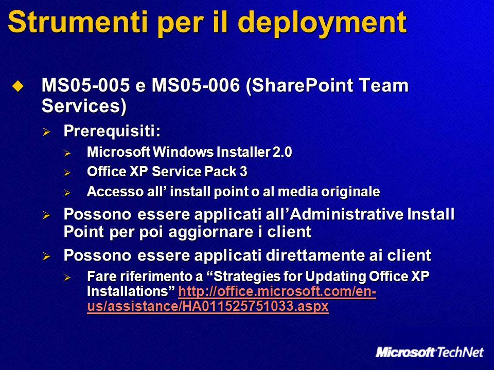 Strumenti per il deployment MS05-005 e MS05-006 (SharePoint Team Services) MS05-005 e MS05-006 (SharePoint Team Services) Prerequisiti: Prerequisiti: Microsoft Windows Installer 2.0 Microsoft Windows Installer 2.0 Office XP Service Pack 3 Office XP Service Pack 3 Accesso all install point o al media originale Accesso all install point o al media originale Possono essere applicati allAdministrative Install Point per poi aggiornare i client Possono essere applicati allAdministrative Install Point per poi aggiornare i client Possono essere applicati direttamente ai client Possono essere applicati direttamente ai client Fare riferimento a Strategies for Updating Office XP Installations http://office.microsoft.com/en- us/assistance/HA011525751033.aspx Fare riferimento a Strategies for Updating Office XP Installations http://office.microsoft.com/en- us/assistance/HA011525751033.aspxhttp://office.microsoft.com/en- us/assistance/HA011525751033.aspxhttp://office.microsoft.com/en- us/assistance/HA011525751033.aspx