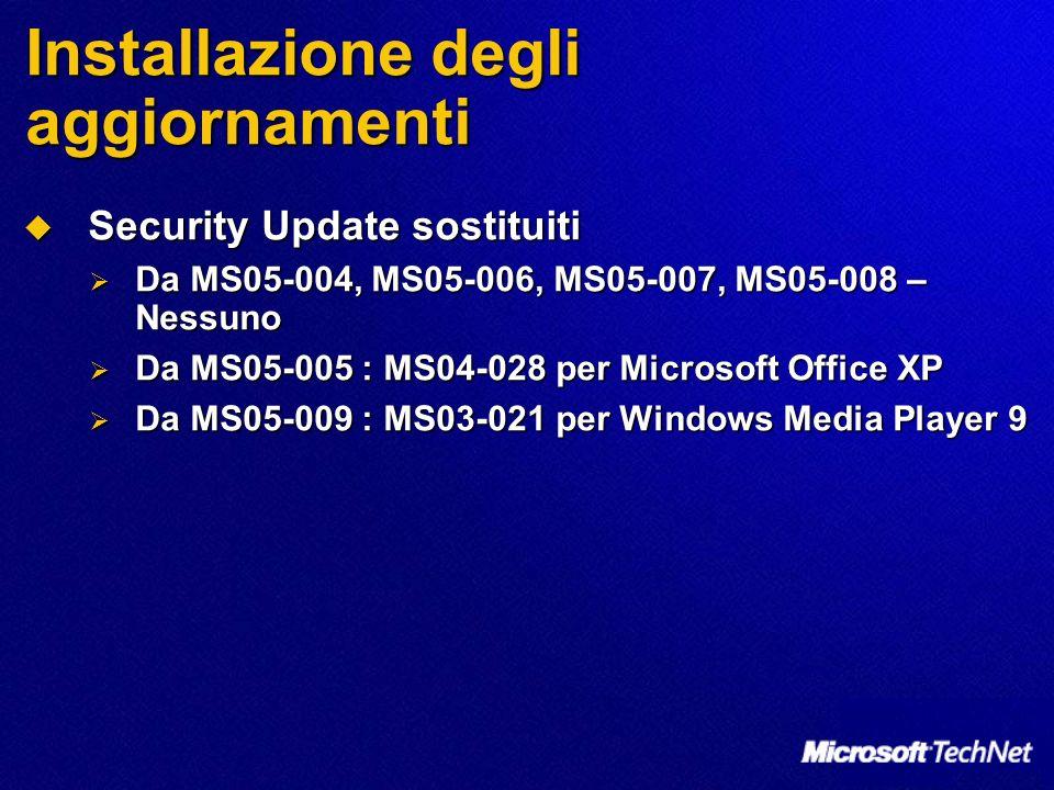 Installazione degli aggiornamenti Security Update sostituiti Security Update sostituiti Da MS05-004, MS05-006, MS05-007, MS05-008 – Nessuno Da MS05-004, MS05-006, MS05-007, MS05-008 – Nessuno Da MS05-005 : MS04-028 per Microsoft Office XP Da MS05-005 : MS04-028 per Microsoft Office XP Da MS05-009 : MS03-021 per Windows Media Player 9 Da MS05-009 : MS03-021 per Windows Media Player 9