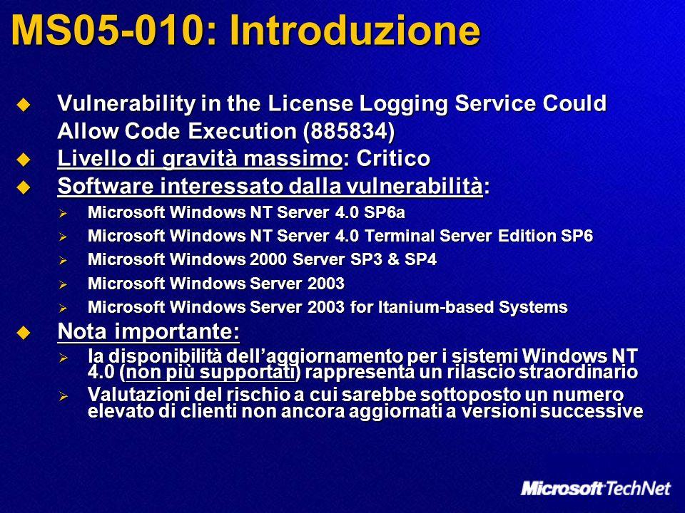 MS05-010: Introduzione Vulnerability in the License Logging Service Could Allow Code Execution (885834) Vulnerability in the License Logging Service Could Allow Code Execution (885834) Livello di gravità massimo: Critico Livello di gravità massimo: Critico Software interessato dalla vulnerabilità: Software interessato dalla vulnerabilità: Microsoft Windows NT Server 4.0 SP6a Microsoft Windows NT Server 4.0 SP6a Microsoft Windows NT Server 4.0 Terminal Server Edition SP6 Microsoft Windows NT Server 4.0 Terminal Server Edition SP6 Microsoft Windows 2000 Server SP3 & SP4 Microsoft Windows 2000 Server SP3 & SP4 Microsoft Windows Server 2003 Microsoft Windows Server 2003 Microsoft Windows Server 2003 for Itanium-based Systems Microsoft Windows Server 2003 for Itanium-based Systems Nota importante: Nota importante: la disponibilità dellaggiornamento per i sistemi Windows NT 4.0 (non più supportati) rappresenta un rilascio straordinario la disponibilità dellaggiornamento per i sistemi Windows NT 4.0 (non più supportati) rappresenta un rilascio straordinario Valutazioni del rischio a cui sarebbe sottoposto un numero elevato di clienti non ancora aggiornati a versioni successive Valutazioni del rischio a cui sarebbe sottoposto un numero elevato di clienti non ancora aggiornati a versioni successive