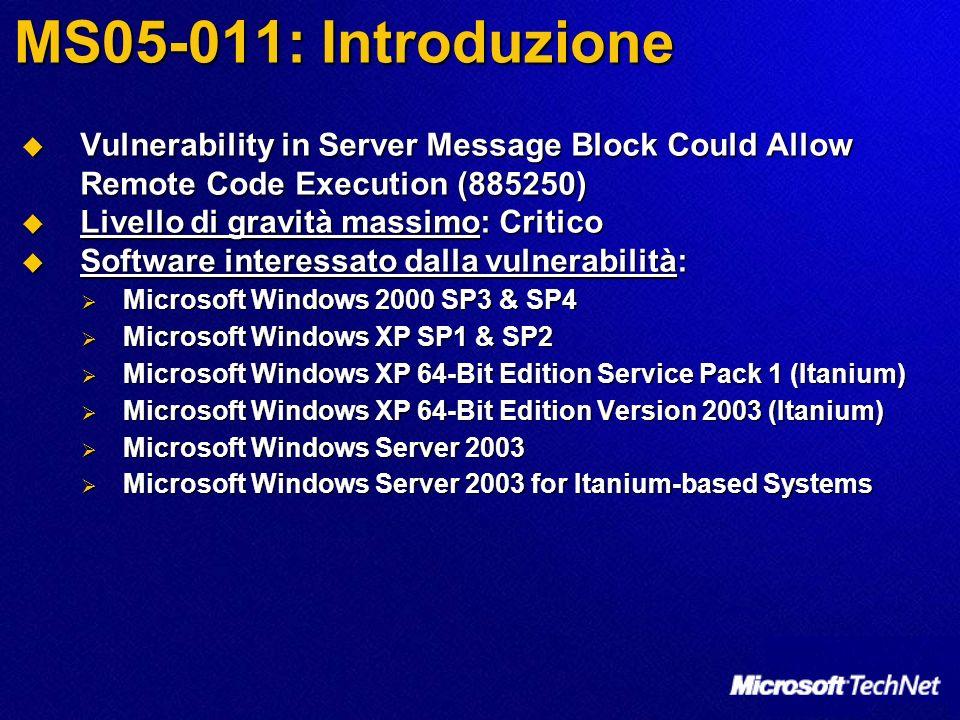 MS05-011: Introduzione Vulnerability in Server Message Block Could Allow Remote Code Execution (885250) Vulnerability in Server Message Block Could Allow Remote Code Execution (885250) Livello di gravità massimo: Critico Livello di gravità massimo: Critico Software interessato dalla vulnerabilità: Software interessato dalla vulnerabilità: Microsoft Windows 2000 SP3 & SP4 Microsoft Windows 2000 SP3 & SP4 Microsoft Windows XP SP1 & SP2 Microsoft Windows XP SP1 & SP2 Microsoft Windows XP 64-Bit Edition Service Pack 1 (Itanium) Microsoft Windows XP 64-Bit Edition Service Pack 1 (Itanium) Microsoft Windows XP 64-Bit Edition Version 2003 (Itanium) Microsoft Windows XP 64-Bit Edition Version 2003 (Itanium) Microsoft Windows Server 2003 Microsoft Windows Server 2003 Microsoft Windows Server 2003 for Itanium-based Systems Microsoft Windows Server 2003 for Itanium-based Systems