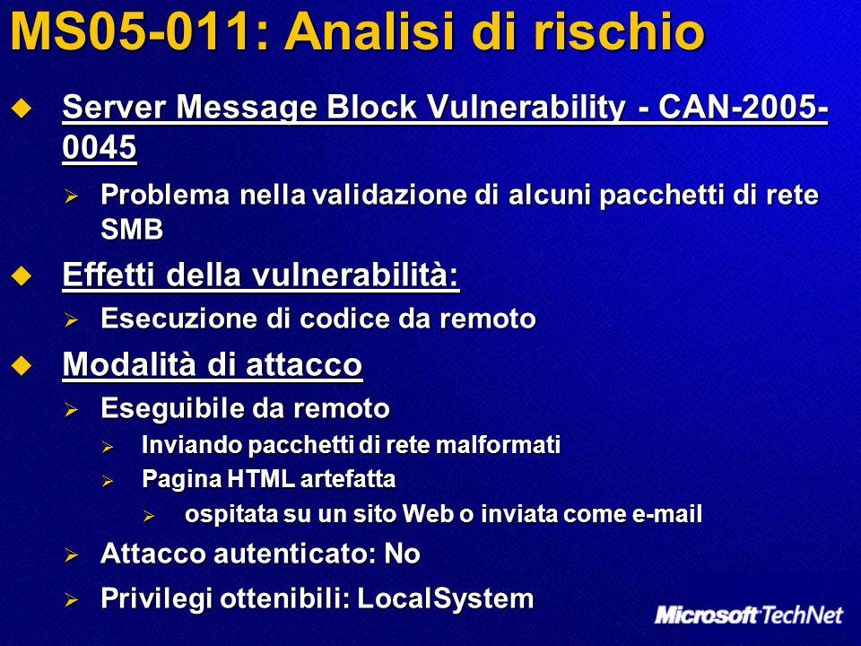 MS05-011: Analisi di rischio Server Message Block Vulnerability - CAN-2005- 0045 Server Message Block Vulnerability - CAN-2005- 0045 Problema nella validazione di alcuni pacchetti di rete SMB Problema nella validazione di alcuni pacchetti di rete SMB Effetti della vulnerabilità: Effetti della vulnerabilità: Esecuzione di codice da remoto Esecuzione di codice da remoto Modalità di attacco Modalità di attacco Eseguibile da remoto Eseguibile da remoto Inviando pacchetti di rete malformati Inviando pacchetti di rete malformati Pagina HTML artefatta Pagina HTML artefatta ospitata su un sito Web o inviata come e-mail ospitata su un sito Web o inviata come e-mail Attacco autenticato: No Attacco autenticato: No Privilegi ottenibili: LocalSystem Privilegi ottenibili: LocalSystem