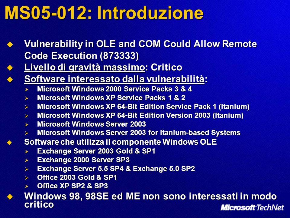 MS05-012: Introduzione Vulnerability in OLE and COM Could Allow Remote Code Execution (873333) Vulnerability in OLE and COM Could Allow Remote Code Execution (873333) Livello di gravità massimo: Critico Livello di gravità massimo: Critico Software interessato dalla vulnerabilità: Software interessato dalla vulnerabilità: Microsoft Windows 2000 Service Packs 3 & 4 Microsoft Windows 2000 Service Packs 3 & 4 Microsoft Windows XP Service Packs 1 & 2 Microsoft Windows XP Service Packs 1 & 2 Microsoft Windows XP 64-Bit Edition Service Pack 1 (Itanium) Microsoft Windows XP 64-Bit Edition Service Pack 1 (Itanium) Microsoft Windows XP 64-Bit Edition Version 2003 (Itanium) Microsoft Windows XP 64-Bit Edition Version 2003 (Itanium) Microsoft Windows Server 2003 Microsoft Windows Server 2003 Microsoft Windows Server 2003 for Itanium-based Systems Microsoft Windows Server 2003 for Itanium-based Systems Software che utilizza il componente Windows OLE Software che utilizza il componente Windows OLE Exchange Server 2003 Gold & SP1 Exchange Server 2003 Gold & SP1 Exchange 2000 Server SP3 Exchange 2000 Server SP3 Exchange Server 5.5 SP4 & Exchange 5.0 SP2 Exchange Server 5.5 SP4 & Exchange 5.0 SP2 Office 2003 Gold & SP1 Office 2003 Gold & SP1 Office XP SP2 & SP3 Office XP SP2 & SP3 Windows 98, 98SE ed ME non sono interessati in modo critico Windows 98, 98SE ed ME non sono interessati in modo critico