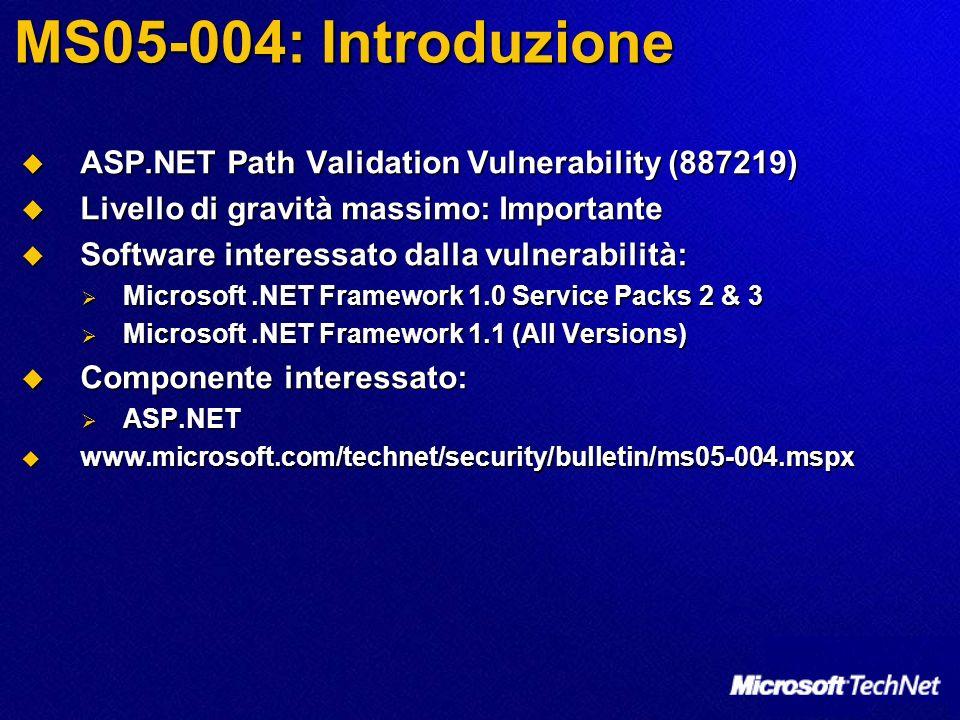 MS05-004: Introduzione ASP.NET Path Validation Vulnerability (887219) ASP.NET Path Validation Vulnerability (887219) Livello di gravità massimo: Importante Livello di gravità massimo: Importante Software interessato dalla vulnerabilità: Software interessato dalla vulnerabilità: Microsoft.NET Framework 1.0 Service Packs 2 & 3 Microsoft.NET Framework 1.0 Service Packs 2 & 3 Microsoft.NET Framework 1.1 (All Versions) Microsoft.NET Framework 1.1 (All Versions) Componente interessato: Componente interessato: ASP.NET ASP.NET www.microsoft.com/technet/security/bulletin/ms05-004.mspx www.microsoft.com/technet/security/bulletin/ms05-004.mspx