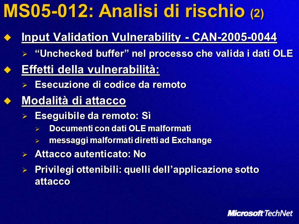 MS05-012: Analisi di rischio (2) Input Validation Vulnerability - CAN-2005-0044 Input Validation Vulnerability - CAN-2005-0044 Unchecked buffer nel processo che valida i dati OLE Unchecked buffer nel processo che valida i dati OLE Effetti della vulnerabilità: Effetti della vulnerabilità: Esecuzione di codice da remoto Esecuzione di codice da remoto Modalità di attacco Modalità di attacco Eseguibile da remoto: Sì Eseguibile da remoto: Sì Documenti con dati OLE malformati Documenti con dati OLE malformati messaggi malformati diretti ad Exchange messaggi malformati diretti ad Exchange Attacco autenticato: No Attacco autenticato: No Privilegi ottenibili: quelli dellapplicazione sotto attacco Privilegi ottenibili: quelli dellapplicazione sotto attacco