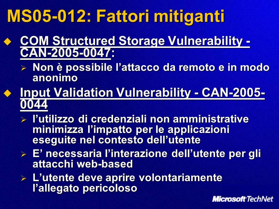 MS05-012: Fattori mitiganti COM Structured Storage Vulnerability - CAN-2005-0047: COM Structured Storage Vulnerability - CAN-2005-0047: Non è possibile lattacco da remoto e in modo anonimo Non è possibile lattacco da remoto e in modo anonimo Input Validation Vulnerability - CAN-2005- 0044 Input Validation Vulnerability - CAN-2005- 0044 lutilizzo di credenziali non amministrative minimizza limpatto per le applicazioni eseguite nel contesto dellutente lutilizzo di credenziali non amministrative minimizza limpatto per le applicazioni eseguite nel contesto dellutente E necessaria linterazione dellutente per gli attacchi web-based E necessaria linterazione dellutente per gli attacchi web-based Lutente deve aprire volontariamente lallegato pericoloso Lutente deve aprire volontariamente lallegato pericoloso