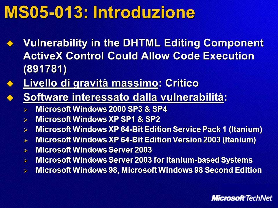 MS05-013: Introduzione Vulnerability in the DHTML Editing Component ActiveX Control Could Allow Code Execution (891781) Vulnerability in the DHTML Editing Component ActiveX Control Could Allow Code Execution (891781) Livello di gravità massimo: Critico Livello di gravità massimo: Critico Software interessato dalla vulnerabilità: Software interessato dalla vulnerabilità: Microsoft Windows 2000 SP3 & SP4 Microsoft Windows 2000 SP3 & SP4 Microsoft Windows XP SP1 & SP2 Microsoft Windows XP SP1 & SP2 Microsoft Windows XP 64-Bit Edition Service Pack 1 (Itanium) Microsoft Windows XP 64-Bit Edition Service Pack 1 (Itanium) Microsoft Windows XP 64-Bit Edition Version 2003 (Itanium) Microsoft Windows XP 64-Bit Edition Version 2003 (Itanium) Microsoft Windows Server 2003 Microsoft Windows Server 2003 Microsoft Windows Server 2003 for Itanium-based Systems Microsoft Windows Server 2003 for Itanium-based Systems Microsoft Windows 98, Microsoft Windows 98 Second Edition Microsoft Windows 98, Microsoft Windows 98 Second Edition