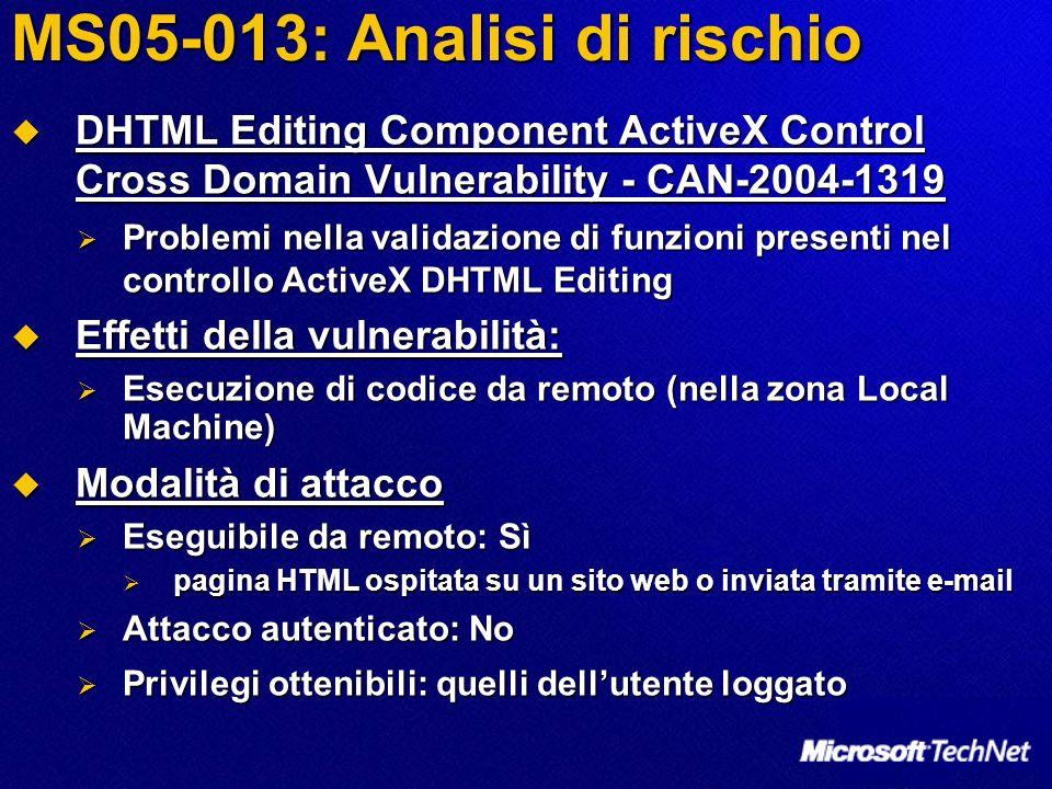 MS05-013: Analisi di rischio DHTML Editing Component ActiveX Control Cross Domain Vulnerability - CAN-2004-1319 DHTML Editing Component ActiveX Control Cross Domain Vulnerability - CAN-2004-1319 Problemi nella validazione di funzioni presenti nel controllo ActiveX DHTML Editing Problemi nella validazione di funzioni presenti nel controllo ActiveX DHTML Editing Effetti della vulnerabilità: Effetti della vulnerabilità: Esecuzione di codice da remoto (nella zona Local Machine) Esecuzione di codice da remoto (nella zona Local Machine) Modalità di attacco Modalità di attacco Eseguibile da remoto: Sì Eseguibile da remoto: Sì pagina HTML ospitata su un sito web o inviata tramite e-mail pagina HTML ospitata su un sito web o inviata tramite e-mail Attacco autenticato: No Attacco autenticato: No Privilegi ottenibili: quelli dellutente loggato Privilegi ottenibili: quelli dellutente loggato