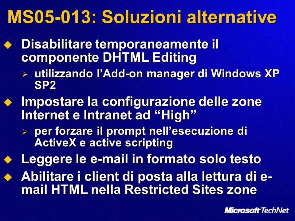 MS05-013: Soluzioni alternative Disabilitare temporaneamente il componente DHTML Editing Disabilitare temporaneamente il componente DHTML Editing utilizzando lAdd-on manager di Windows XP SP2 utilizzando lAdd-on manager di Windows XP SP2 Impostare la configurazione delle zone Internet e Intranet ad High Impostare la configurazione delle zone Internet e Intranet ad High per forzare il prompt nellesecuzione di ActiveX e active scripting per forzare il prompt nellesecuzione di ActiveX e active scripting Leggere le e-mail in formato solo testo Leggere le e-mail in formato solo testo Abilitare i client di posta alla lettura di e- mail HTML nella Restricted Sites zone Abilitare i client di posta alla lettura di e- mail HTML nella Restricted Sites zone