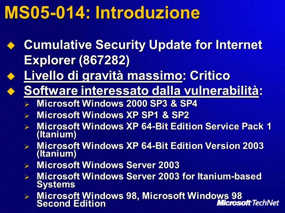 MS05-014: Introduzione Cumulative Security Update for Internet Explorer (867282) Cumulative Security Update for Internet Explorer (867282) Livello di gravità massimo: Critico Livello di gravità massimo: Critico Software interessato dalla vulnerabilità: Software interessato dalla vulnerabilità: Microsoft Windows 2000 SP3 & SP4 Microsoft Windows 2000 SP3 & SP4 Microsoft Windows XP SP1 & SP2 Microsoft Windows XP SP1 & SP2 Microsoft Windows XP 64-Bit Edition Service Pack 1 (Itanium) Microsoft Windows XP 64-Bit Edition Service Pack 1 (Itanium) Microsoft Windows XP 64-Bit Edition Version 2003 (Itanium) Microsoft Windows XP 64-Bit Edition Version 2003 (Itanium) Microsoft Windows Server 2003 Microsoft Windows Server 2003 Microsoft Windows Server 2003 for Itanium-based Systems Microsoft Windows Server 2003 for Itanium-based Systems Microsoft Windows 98, Microsoft Windows 98 Second Edition Microsoft Windows 98, Microsoft Windows 98 Second Edition