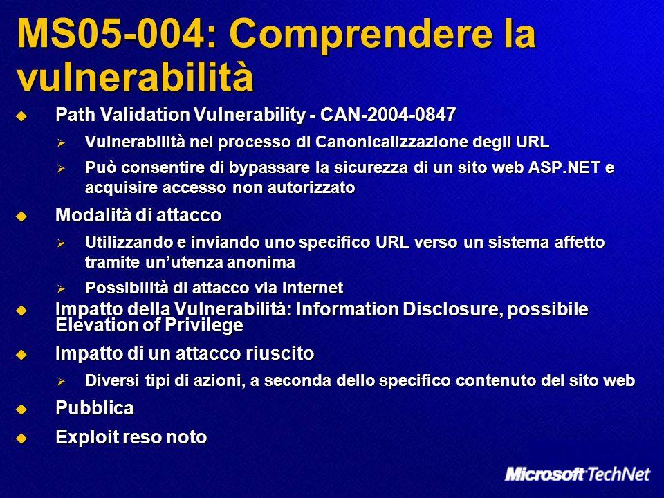 MS05-004: Comprendere la vulnerabilità Path Validation Vulnerability - CAN-2004-0847 Path Validation Vulnerability - CAN-2004-0847 Vulnerabilità nel processo di Canonicalizzazione degli URL Vulnerabilità nel processo di Canonicalizzazione degli URL Può consentire di bypassare la sicurezza di un sito web ASP.NET e acquisire accesso non autorizzato Può consentire di bypassare la sicurezza di un sito web ASP.NET e acquisire accesso non autorizzato Modalità di attacco Modalità di attacco Utilizzando e inviando uno specifico URL verso un sistema affetto tramite unutenza anonima Utilizzando e inviando uno specifico URL verso un sistema affetto tramite unutenza anonima Possibilità di attacco via Internet Possibilità di attacco via Internet Impatto della Vulnerabilità: Information Disclosure, possibile Elevation of Privilege Impatto della Vulnerabilità: Information Disclosure, possibile Elevation of Privilege Impatto di un attacco riuscito Impatto di un attacco riuscito Diversi tipi di azioni, a seconda dello specifico contenuto del sito web Diversi tipi di azioni, a seconda dello specifico contenuto del sito web Pubblica Pubblica Exploit reso noto Exploit reso noto